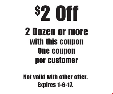 $2 Off 2 Dozen or more. With this coupon. One coupon per customer. Not valid with other offer. Expires 1-6-17.