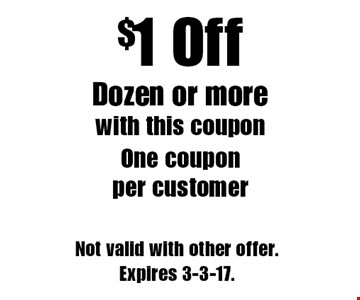 $1 Off Dozen or more. With this coupon. One coupon per customer. Not valid with other offer. Expires 3-3-17.