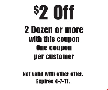 $2 Off 2 Dozen or more with this coupon One coupon per customer. Not valid with other offer. Expires 4-7-17.