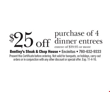 $25 off purchase of 4 dinner entrees entree of $19.95 or more. Present this Certificate before ordering. Not valid for banquets, on holidays, carry-out orders or in conjunction with any other discount or special offer. Exp. 11-4-16.