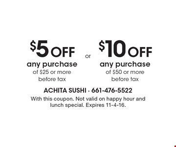 $5 off any purchase of $25 or more before tax OR $10 off any purchase of $50 or more before tax. With this coupon. Not valid on happy hour and lunch special. Expires 11-4-16.