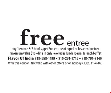 Free entree. Buy 1 entree & 2 drinks, get 2nd entree of equal or lesser value free. Maximum value $10. Dine in only. Excludes lunch special & lunch buffet. With this coupon. Not valid with other offers or on holidays. Exp. 11-4-16.