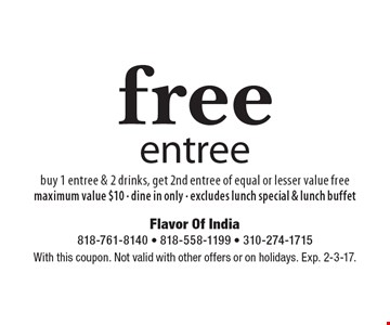 Free entree. Buy 1 entree & 2 drinks, get 2nd entree of equal or lesser value free. Maximum value $10. Dine in only. Excludes lunch special & lunch buffet. With this coupon. Not valid with other offers or on holidays. Exp. 2-3-17.