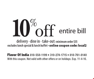10% off entire bill. Delivery, dine in & take-out. Minimum order $35. Excludes lunch special & lunch buffet. Online coupon code: local2. With this coupon. Not valid with other offers or on holidays. Exp. 11-4-16.