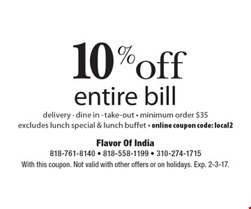 10% off entire bill. Delivery, dine in & take-out. Minimum order $35. Excludes lunch special & lunch buffet. Online coupon code: local2. With this coupon. Not valid with other offers or on holidays. Exp. 2-3-17.