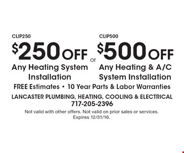 $250 Off Any Heating System Installation or $500 Off Any Heating & A/C System Installation, FREE Estimates. 10 Year Parts & Labor Warranties. Not valid with other offers. Not valid on prior sales or services. Expires 12/31/16.