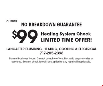 NO BREAKDOWN GUARANTEE. $99 Heating System Check. Limited time offer! Normal business hours. Cannot combine offers. Not valid on prior sales or services. System check fee will be applied to any repairs if applicable.