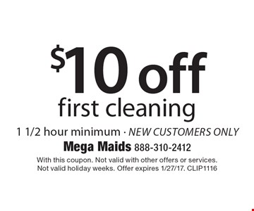 $10 off first cleaning 1 1/2 hour minimum - new customers only. With this coupon. Not valid with other offers or services. Not valid holiday weeks. Offer expires 1/27/17. CLIP1116
