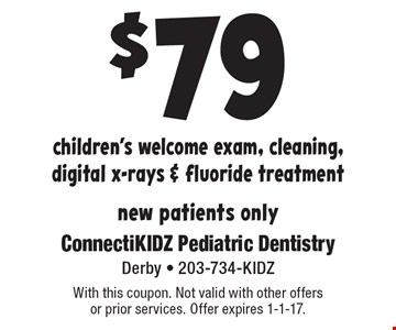$79 children's welcome exam, cleaning, digital x-rays & fluoride treatment. New patients only. With this coupon. Not valid with other offers or prior services. Offer expires 1-1-17.
