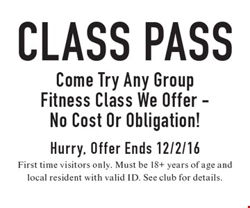 Class Pass Come Try Any Group Fitness Class We Offer. No Cost Or Obligation! Hurry, Offer Ends 12/2/16. First time visitors only. Must be 18+ years of age and local resident with valid ID. See club for details.