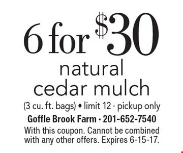 6 for $30 natural cedar mulch(3 cu. ft. bags) - limit 12 - pickup only. With this coupon. Cannot be combined with any other offers. Expires 6-15-17.