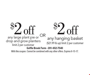 $2 off any large plant pie or drop and grow planters. limit 2 per customer. $2 off any hanging basket ($21.99 & up) limit 2 per customer. With this coupon. Cannot be combined with any other offers. Expires 6-15-17.