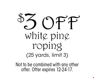 $3 off white pine roping (25 yards, limit 3). Not to be combined with any other offer. Offer expires 12-24-17.