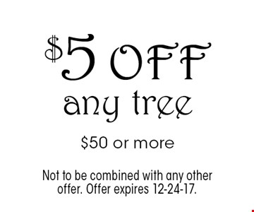 $5 off any tree $50 or more. Not to be combined with any other offer. Offer expires 12-24-17.