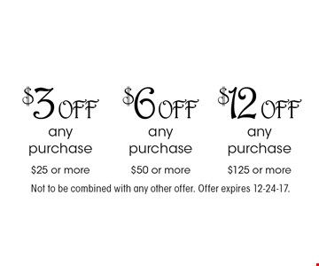 $3 off any purchase $25 or more. $6 off any purchase $50 or more. $12 off any purchase $125 or more. Not to be combined with any other offer. Offer expires 12-24-17.