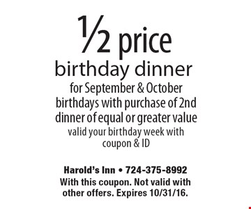 1/2 price birthday dinner for September & October birthdays with purchase of 2nd dinner of equal or greater value valid your birthday week with coupon & ID. With this coupon. Not valid with other offers. Expires 10/31/16.