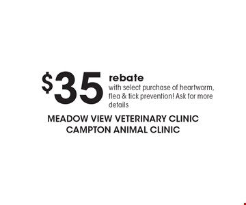 $35 rebate with select purchase of heartworm, flea & tick prevention! Ask for more details.