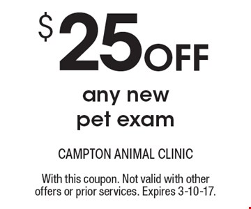 $25 Off any new pet exam. With this coupon. Not valid with other offers or prior services. Expires 3-10-17.