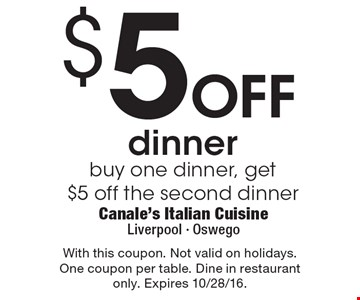 $5 off dinner. Buy one dinner, get $5 off the second dinner. With this coupon. Not valid on holidays. One coupon per table. Dine in restaurant only. Expires 10/28/16.