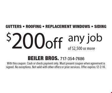 Gutters - roofing - replacement windows - siding. $200 off any job of $2,500 or more. With this coupon. Cash or check payment only. Must present coupon when agreement is signed. No exceptions. Not valid with other offers or prior services. Offer expires 12-2-16.