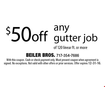 $50 off any gutter job of 120 linear ft. or more. With this coupon. Cash or check payment only. Must present coupon when agreement is signed. No exceptions. Not valid with other offers or prior services. Offer expires 12-31-16.