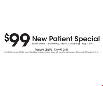$99 New Patient Special adult exam + 4 bitewing, x-rays & cleaning. Reg. $249. Not valid with insurance. With this coupon. Not valid in presence of periodontal disease, with other offers or prior services. Call for details. Offer expires 12-18-16.