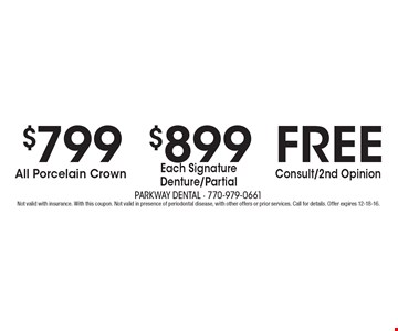 Free Consult/2nd Opinion. $899 Each Signature Denture/Partial. $799 All Porcelain Crown. Not valid with insurance. With this coupon. Not valid in presence of periodontal disease, with other offers or prior services. Call for details. Offer expires 12-18-16.
