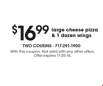 $16.99 large cheese pizza& 1 dozen wings. With this coupon. Not valid with any other offers. Offer expires 11-25-16.
