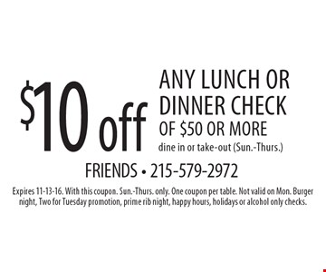 $10 off any lunch or dinner check of $50 or moredine in or take-out (Sun.-Thurs.). Expires 11-13-16. With this coupon. Sun.-Thurs. only. One coupon per table. Not valid on Mon. Burger night, Two for Tuesday promotion, prime rib night, happy hours, holidays or alcohol only checks.