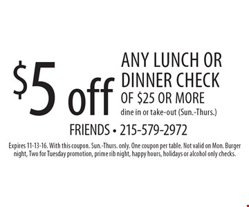 $5 off any lunch or dinner check of $25 or more-dine in or take-out (Sun.-Thurs.). Expires 11-13-16. With this coupon. Sun.-Thurs. only. One coupon per table. Not valid on Mon. Burger night, Two for Tuesday promotion, prime rib night, happy hours, holidays or alcohol only checks.