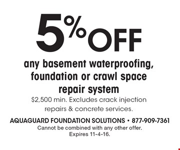 5% OFF any basement waterproofing, foundation or crawl space repair system. $2,500 min. Excludes crack injection repairs & concrete services. Cannot be combined with any other offer. Expires 11-4-16.