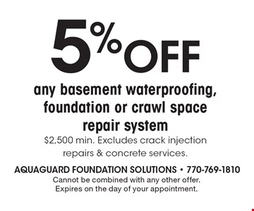 5% OFF any basement waterproofing, foundation or crawl space repair system. $2,500 min. Excludes crack injection repairs & concrete services. Cannot be combined with any other offer. Expires on the day of your appointment.