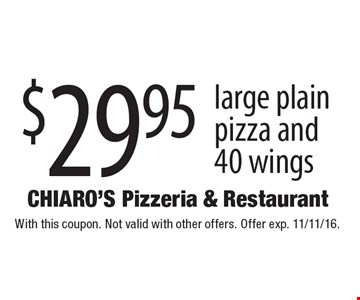 $29.95 large plain pizza and 40 wings. With this coupon. Not valid with other offers. Offer exp. 11/11/16.