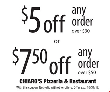 $7.50 off any order over $50 OR $5 off any order over $30. With this coupon. Not valid with other offers. Offer exp. 10/31/17.