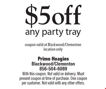 $5 off any party tray. Coupon valid at Blackwood/Clementon location only. With this coupon. Not valid on delivery. Must present coupon at time of purchase. One coupon per customer. Not valid with any other offers.