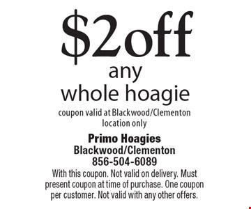 $2 off any whole hoagie. Coupon valid at Blackwood/Clementon location only. With this coupon. Not valid on delivery. Must present coupon at time of purchase. One coupon per customer. Not valid with any other offers.