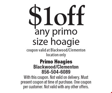 $1 off any primo size hoagie. Coupon valid at Blackwood/Clementon location only. With this coupon. Not valid on delivery. Must present coupon at time of purchase. One coupon per customer. Not valid with any other offers.