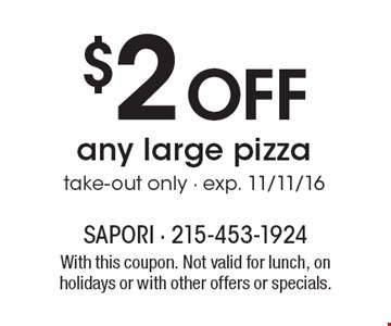 $2 Off any large pizza, take-out only. Exp. 11/11/16. With this coupon. Not valid for lunch, on holidays or with other offers or specials.