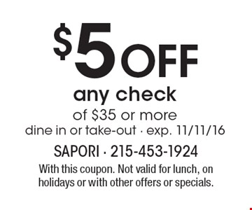 $5 Off any check of $35 or more. Dine in or take-out - exp. 11/11/16. With this coupon. Not valid for lunch, on holidays or with other offers or specials.