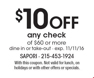 $10 Off any check of $60 or more. Dine in or take-out - exp. 11/11/16. With this coupon. Not valid for lunch, on holidays or with other offers or specials.