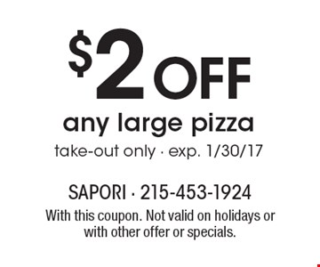 $2 off any large pizza, take-out only - exp. 1/30/17. With this coupon. Not valid on holidays or with other offer or specials.