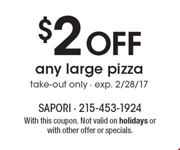 $2 Off any large pizza, take-out only - exp. 2/28/17. With this coupon. Not valid on holidays or with other offer or specials.