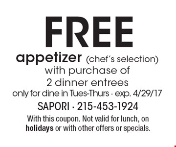 FREE appetizer (chef's selection) with purchase of 2 dinner entrees, only for dine in Tues-Thurs - exp. 4/29/17. With this coupon. Not valid for lunch, on holidays or with other offers or specials.