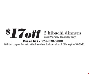 $17off 2 hibachi dinners. Valid Monday-Thursday only. With this coupon. Not valid with other offers. Excludes alcohol. Offer expires 10-28-16.