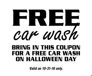 Free car wash. Bring in this coupon for a free car wash on Halloween day. Valid on 10-31-16 only.