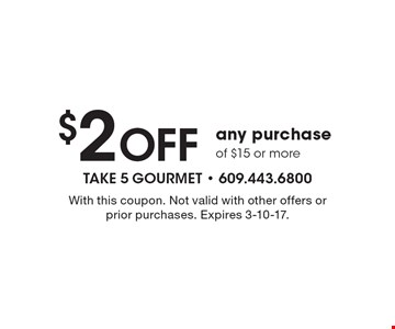 $2 Off any purchase of $15 or more. With this coupon. Not valid with other offers or prior purchases. Expires 3-10-17.