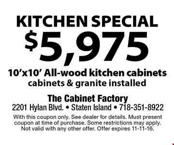 Kitchen special. $5,975 10'x10' all-wood kitchen cabinets. Cabinets & granite installed. With this coupon only. See dealer for details. Must present coupon at time of purchase. Some restrictions may apply. Not valid with any other offer. Offer expires 11-11-16.