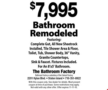 $7,995 bathroom remodeled. Featuring: complete gut, all new sheetrock installed, tile shower area & floor, toilet, tub, shower body, 36