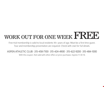 Free work out for one week. Free trial membership is valid to local residents 18+ years of age. Must be a first time guest. Tour and membership presentation are required. Check with club for full details. With this coupon. Not valid with other offers or prior purchases. Expires 11-30-16.