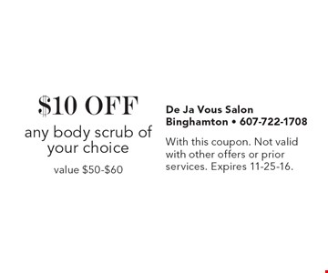 $10 OFF any body scrub of your choice, value $50-$60. With this coupon. Not valid with other offers or prior services. Expires 11-25-16.